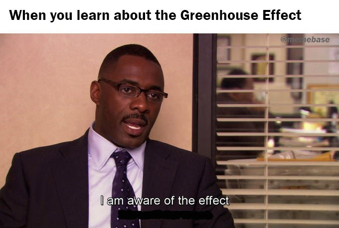 Photo caption - When you learn about the Greenhouse Effect @memebase l am aware of the effect