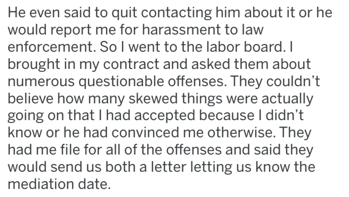 bully boss - Text - He even said to quit contacting him about it or he would report me for harassment to law enforcement. So l went to the labor board. I brought in my contract and asked them about numerous questionable offenses. They couldn't believe how many skewed things were actually going on that I had accepted because I didn't know or he had convinced me otherwise. They had me file for all of the offenses and said they would send us both a letter letting us know the mediation date
