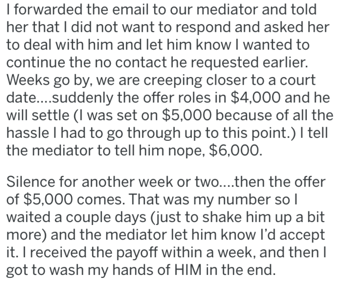 bully boss - Text - I forwarded the email to our mediator and told her that I did not want to respond and asked her to deal with him and let him know I wanted to continue the no contact he requested earlier. Weeks go by, we are creeping closer to a court date....suddenly the offer roles in $4,000 and he will settle (I was set on $5,000 because of all the hassle I had to go through up to this point.) I tell the mediator to tell him nope, $6,000. Silence for another week or two....then the offer o