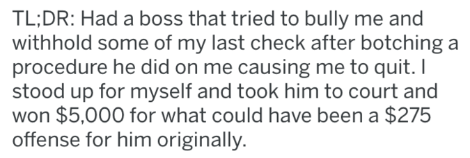 revenge - Text - TL;DR: Had a boss that tried to bully me and withhold some of my last check after botching a procedure he did on me causing me to quit. I stood up for myself and took him to court and won $5,000 for what could have been a $275 offense for him originally.