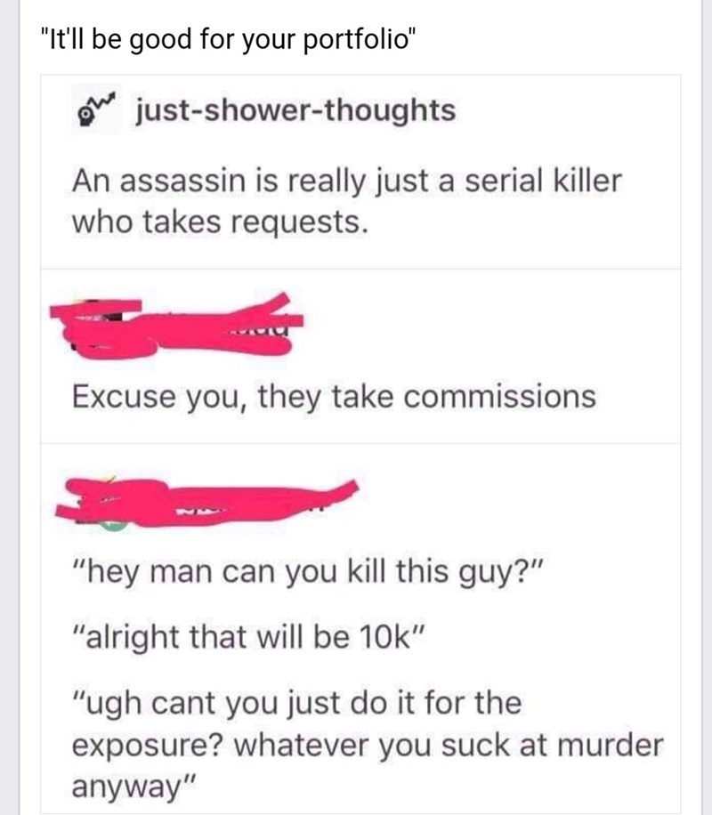 """meme - Text - """"It'll be good for your portfolio"""" just-shower-thoughts An assassin is really just a serial killer who takes requests. Excuse you, they take commissions """"hey man can you kill this guy?"""" """"alright that will be 10k"""" """"ugh cant you just do it for the exposure? whatever you suck at murder anyway"""""""