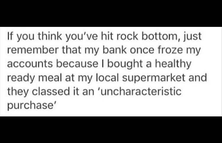 meme - Text - If you think you've hit rock bottom, just remember that my bank once froze my accounts because I bought a healthy ready meal at my local supermarket and they classed it an 'uncharacteristic purchase'