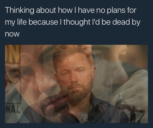 Text - Thinking about how I have no plans for my life because I thought l'd be dead by now NAL