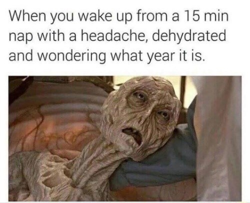 Text - When you wake up from a 15 min nap with a headache, dehydrated and wondering what year it is.