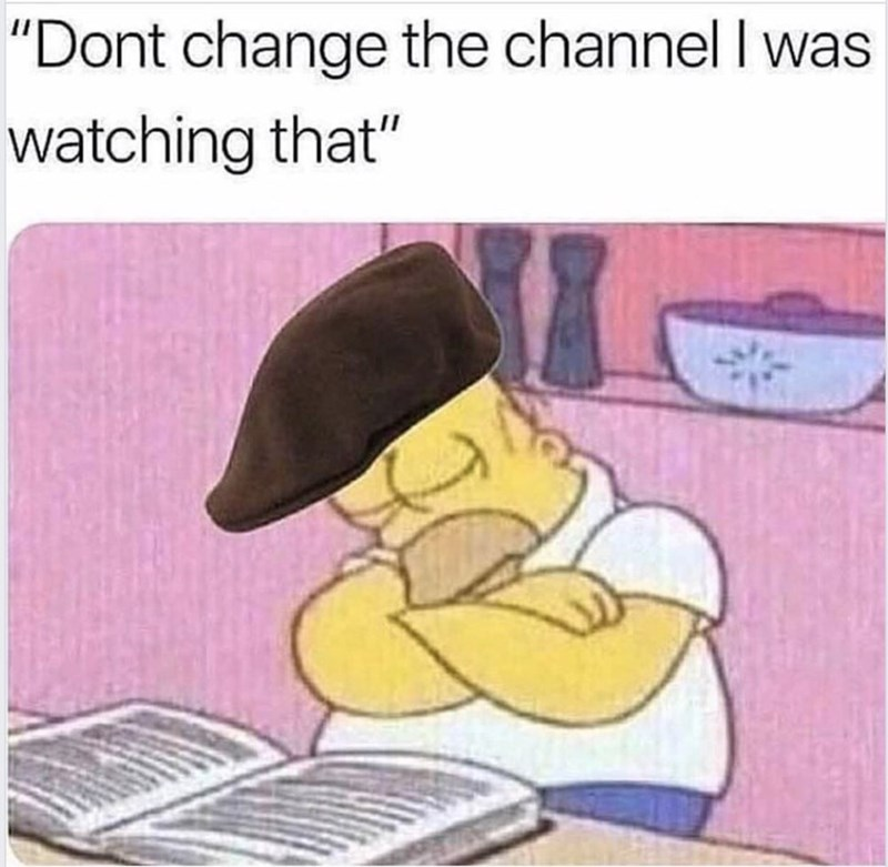 """Simpsons meme that reads, """"Dont change the channel I was watching that"""""""