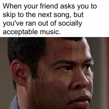 """'Sweating Jordan Peele' meme that reads """"When your friend asks you to skip to the next song, but you've ran out of socially acceptable music."""""""