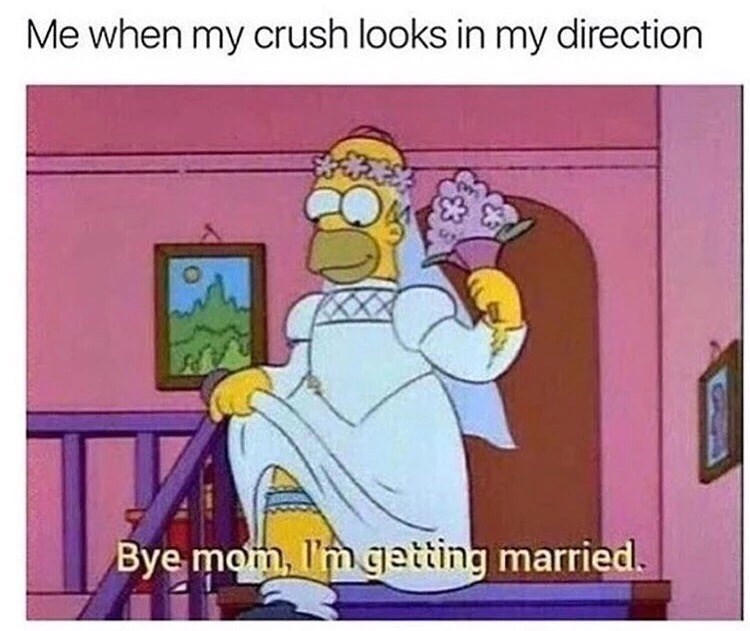 """Funny Simpsons meme that reads, """"Me when my crush looks in my direction; Bye mom, I'm getting married."""""""