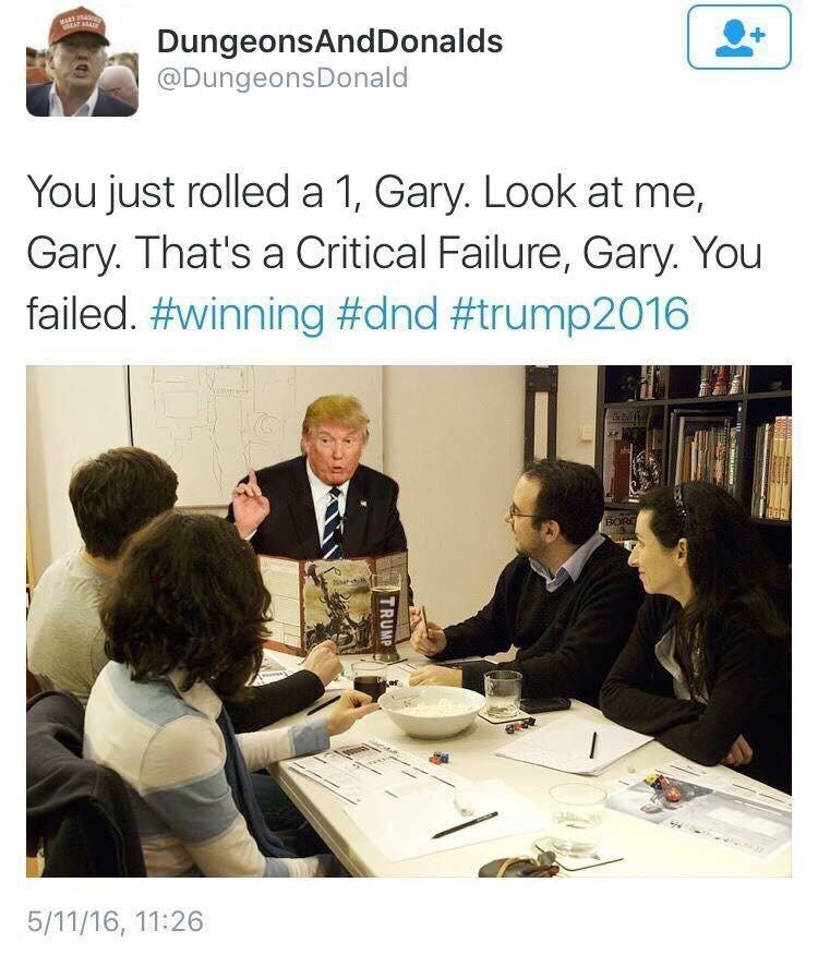 Text - DungeonsAndDonalds @DungeonsDonald You just rolled a 1, Gary. Look at me, Gary. That's a Critical Failure, Gary. You failed. #winning #dnd #trump2016 BOR 5/11/16, 11:26 TRUM