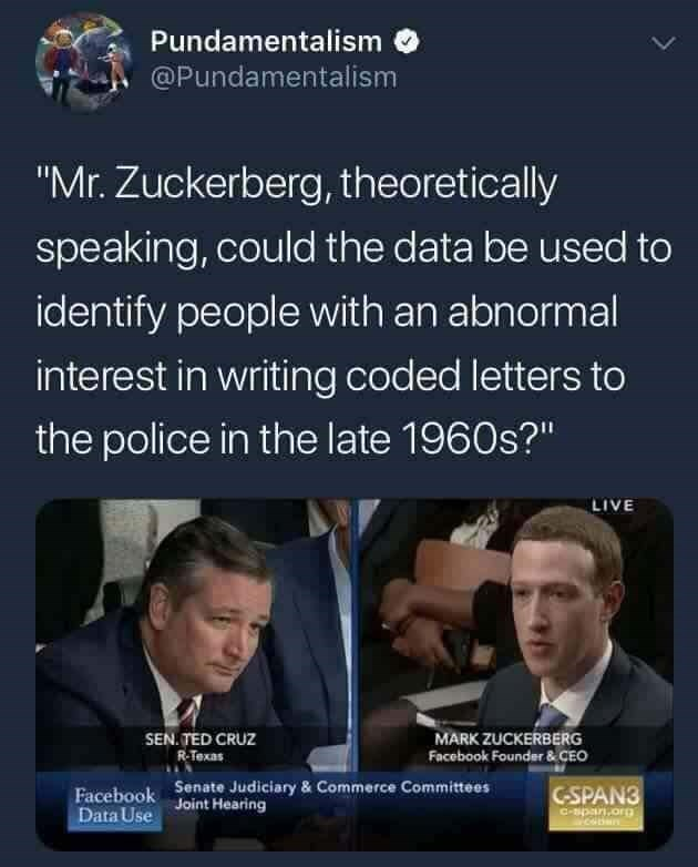 """Text - Pundamentalism @Pundamentalism """"Mr. Zuckerberg, theoretically speaking, could the data be used to identify people with an abnormal interest in writing coded letters to the police in the late 1960s?"""" LIVE SEN TED CRUZ RTexas MARK ZUCKERBERG Facebook Founder & CEO Senate Judiciary & Commerce Committees Joint Hearing CSPAN3 Facebook Data Use C-span.org"""