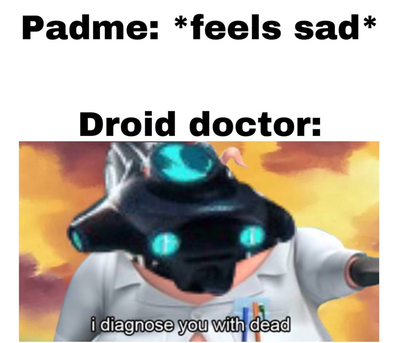 Font - Padme: *feels sad* Droid doctor: i diagnose you with dead