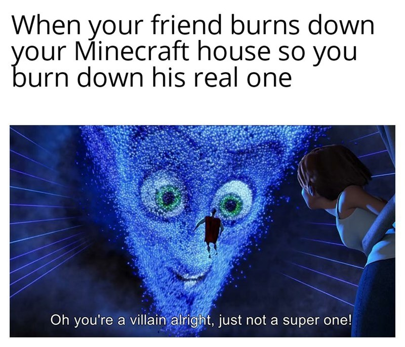 Text - When your friend burns down your Minecraft house so you burn down his real one Oh you're a villain alright, just not a super one!
