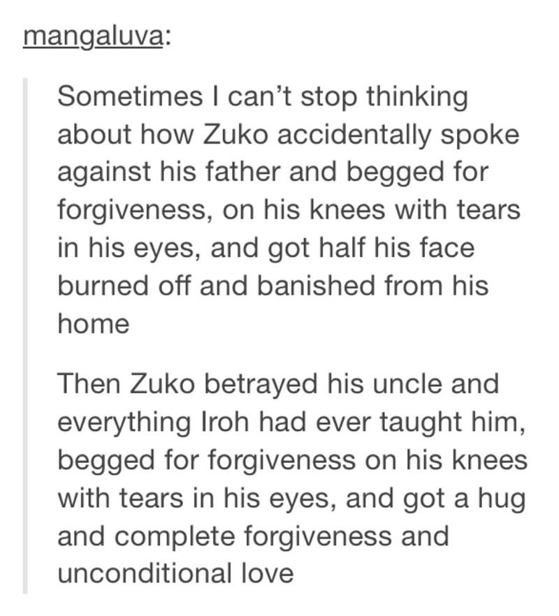 Text - mangaluva: Sometimes I can't stop thinking about how Zuko accidentally spoke against his father and begged for forgiveness, on his knees with tears in his eyes, and got half his face burned off and banished from his home Then Zuko betrayed his uncle and everything Iroh had ever taught him, begged for forgiveness on his knees with tears in his eyes, and got a hug and complete forgiveness and unconditional love
