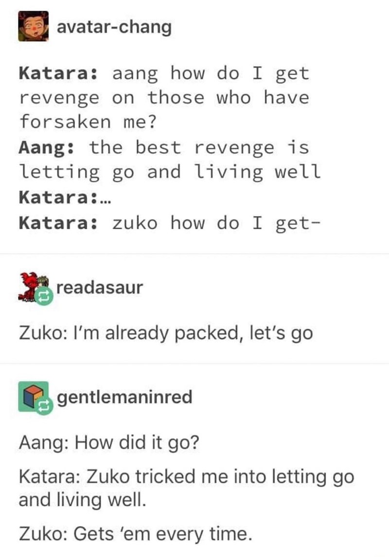 Text - avatar-chang Katara: aang how do I get revenge on those who have forsaken me? Aang: the best revenge is letting go and living well Katara... Katara: zuko how do I get- readasaur Zuko: I'm already packed, let's go gentlemaninred Aang: How did it go? Katara: Zuko tricked me into letting go and living well. Zuko: Gets 'em every time.