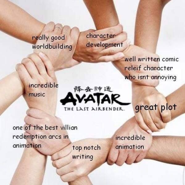 Friendship - character development really good worldbuilding well written comic releif character who isnt annoying incredible music 降去种通 AVATAR great plot THE LAST AIRBENDER one of the best villian redemption arcs in animation incredible top notch writing animation