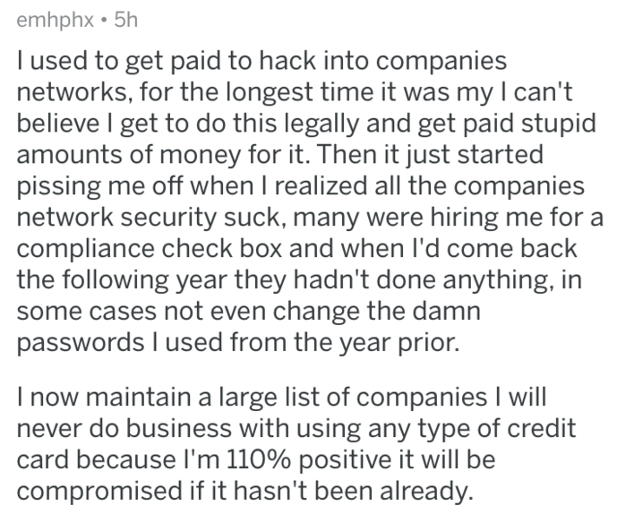 askreddit - Text - emhphx 5h I used to get paid to hack into companies networks, for the longest time it was my I can't believe I get to do this legally and get paid stupid amounts of money for it. Then it just started pissing me off when I realized all the companies network security suck, many were hiring me for a compliance check box and when I'd come back the following year they hadn't done anything, in some cases not even change the damn passwords I used from the year prior. I now maintain a