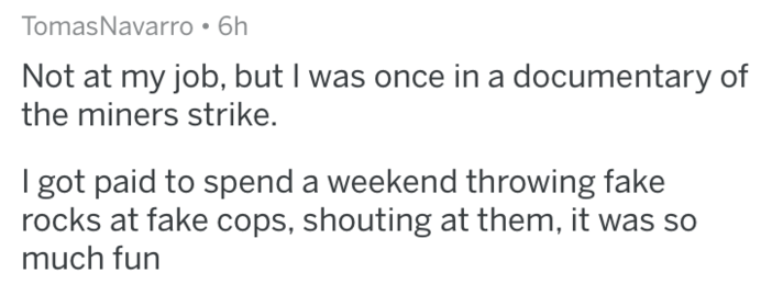askreddit - Text - TomasNavarro 6h Not at my job, but I was once in a documentary of the miners strike. I got paid to spend a weekend throwing fake rocks at fake cops, shouting at them, it much fun