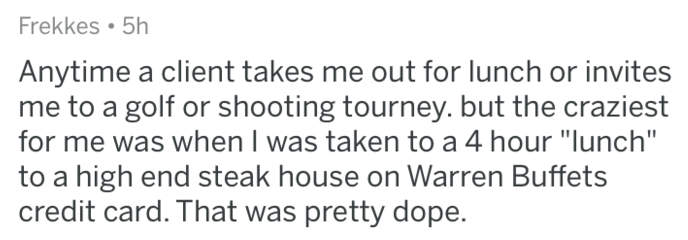 "askreddit - Text - Frekkes. 5h Anytime a client takes me out for lunch or invites me to a golf or shooting tourney. but the craziest for me was when I was taken to a 4 hour ""lunch"" to a high end steak house on Warren Buffets credit card. That was pretty dope."