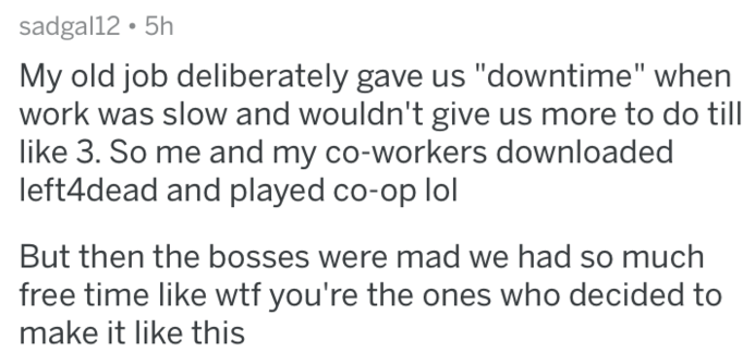 "askreddit - Text - sadgal12 5h My old job deliberately gave us ""downtime"" when work was slow and wouldn't give us more to do till like 3. So me and my co-workers downloaded left4dead and played co-op lol But then the bosses were mad we had so much free time like wtf you're the ones who decided to make it like this"