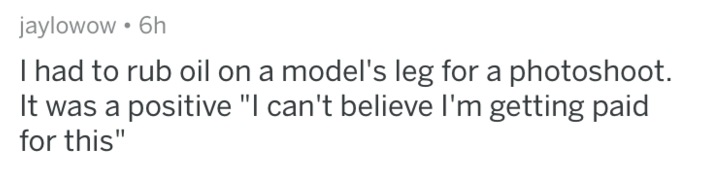 "askreddit - Text - jaylowow 6h I had to rub oil on a model's leg for a photoshoot. It was a positive ""I can't believe I'm getting paid for this"""