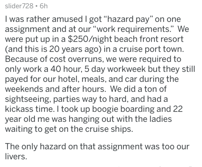 "askreddit - Text - slider728 6h I was rather amused I got ""hazard pay"" on one assignment and at our ""work requirements."" We were put up in a $250/night beach front resort (and this is 20 years ago) in a cruise port town. Because of cost overruns, we were required to only work a 40 hour, 5 day workweek but they still payed for our hotel, meals, and car during the weekends and after hours. We did a ton of sightseeing, parties way to hard, and had a kickass time. I took up boogie boarding and 22 ye"