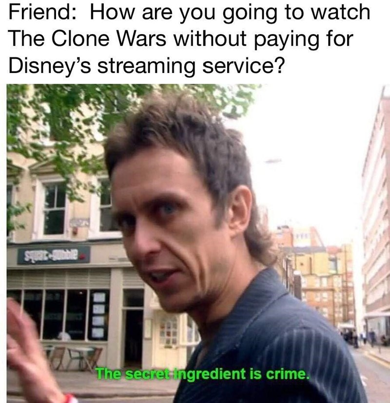 "Funny meme - ""Friend: How are you going to watch The Clone Wars without paying for Disney's streaming service? The secret ingredient is crime"""