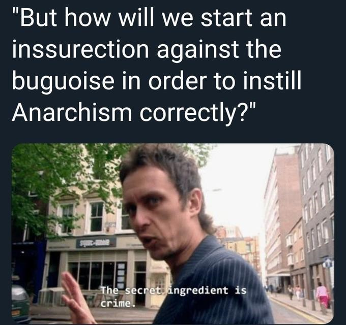 """Funny meme that reads, """"But how will we start an insurrection against the buguoise in order to instill Anarchism correctly?' The secret ingredient is crime"""""""