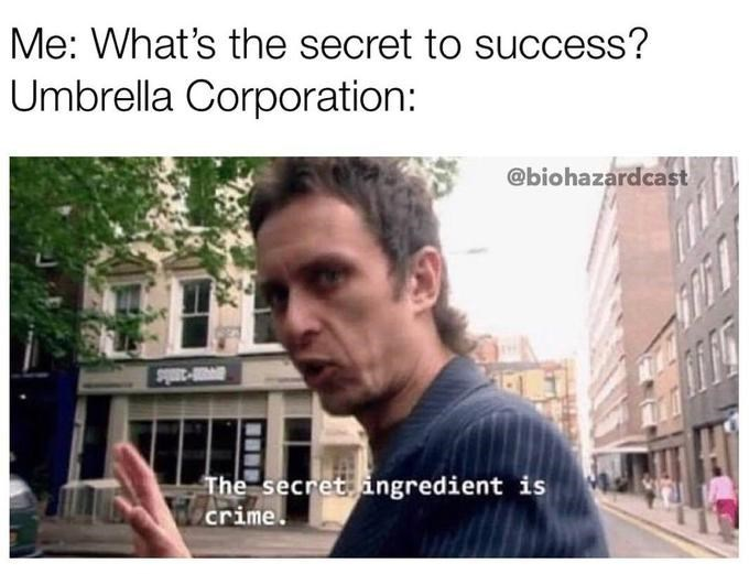 "Funny meme that reads, ""Me: What's the secret to success? Umbrella Corporation: The secret ingredient is crime."""