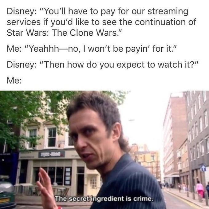 "Text - Disney: ""You'll have to pay for our streaming services if you'd like to see the continuation of Star Wars: The Clone Wars."" Me: ""Yeahhh-no, I won't be payin' for it."" Disney: ""Then how do you expect to watch it?"" Me: The secret ingredient is crime"