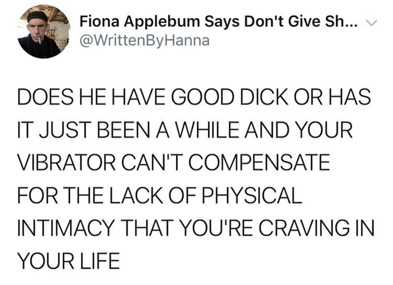 sex meme - Text - Fiona Applebum Says Don't Give Sh... @WrittenByHanna DOES HE HAVE GOOD DICK OR HAS IT JUST BEEN A WHILE AND YOUR VIBRATOR CAN'T COMPENSATE FOR THE LACK OF PHYSICAL INTIMACY THAT YOU'RE CRAVING IN YOUR LIFE