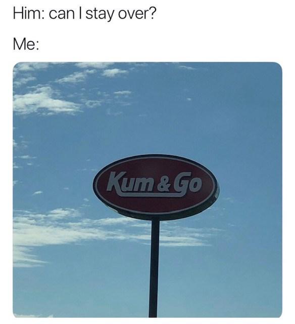 sex meme - Signage - Him: can I stay over? Me: Kum & Go