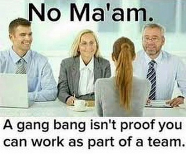 sex meme - People - No Ma'am. A gang bang isn't proof you can work as part of a team