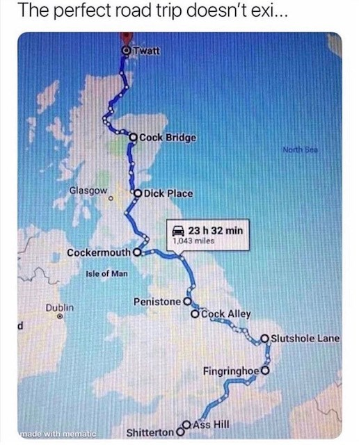 sex meme - Map - The perfect road trip doesn't ex... OTwatt O Cock Bridge North Sea Glasgow O Dick Place 23 h 32 min 1,043 miles Cockermouth O Isle of Man Penistone O Dublin O Cock Alley OSlutshole Lane FingringhoeO Shitterton Ass Hill made with mematic