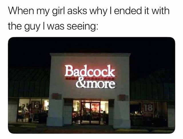 sex meme - Text - When my girl asks why l ended it with the guy I was seeing: Badcock &more 18