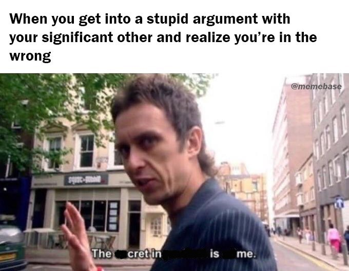 Text - When you get into a stupid argument with your significant other and realize you're in the wrong @memebase cret in The me is