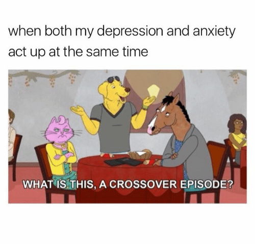 Cartoon - when both my depression and anxiety act up at the same time WHAT IS THIS, A CROSSOVER EPISODE?