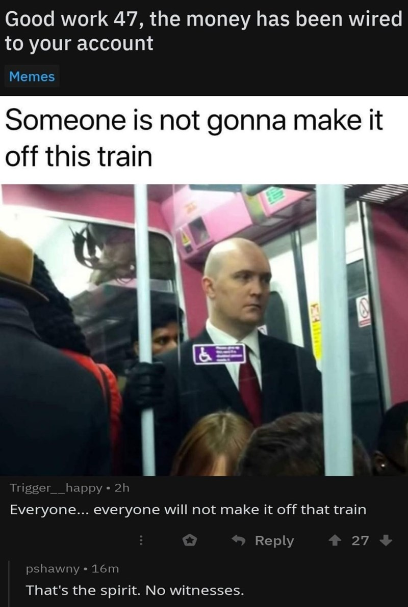 Transport - Good work 47, the money has been wired to your account Memes Someone is not gonna make it off this train Trigger__happy 2h Everyone... everyone will not make it off that train Reply 27 pshawny 16m That's the spirit. No witnesses.