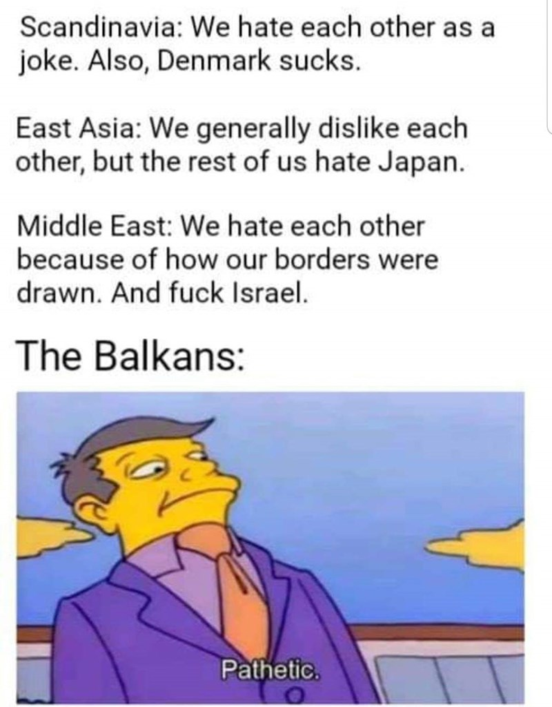 slavic meme - Text - Scandinavia: We hate each other as a joke. Also, Denmark sucks East Asia: We generally dislike each other, but the rest of us hate Japan Middle East: We hate each other because of how our borders were drawn. And fuck Israel. The Balkans: Pathetic.