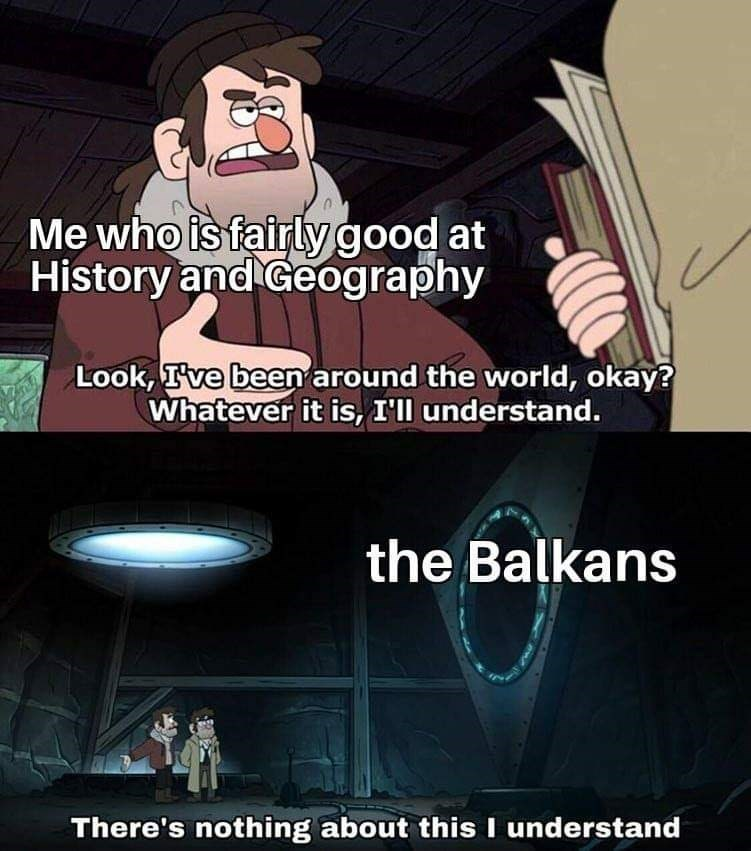 slavic meme - Cartoon - Me who is fairly good at History and Geography Look, Ive been around the world, okay? Whatever it is, I'll understand. the Balkans There's nothing about this I understand