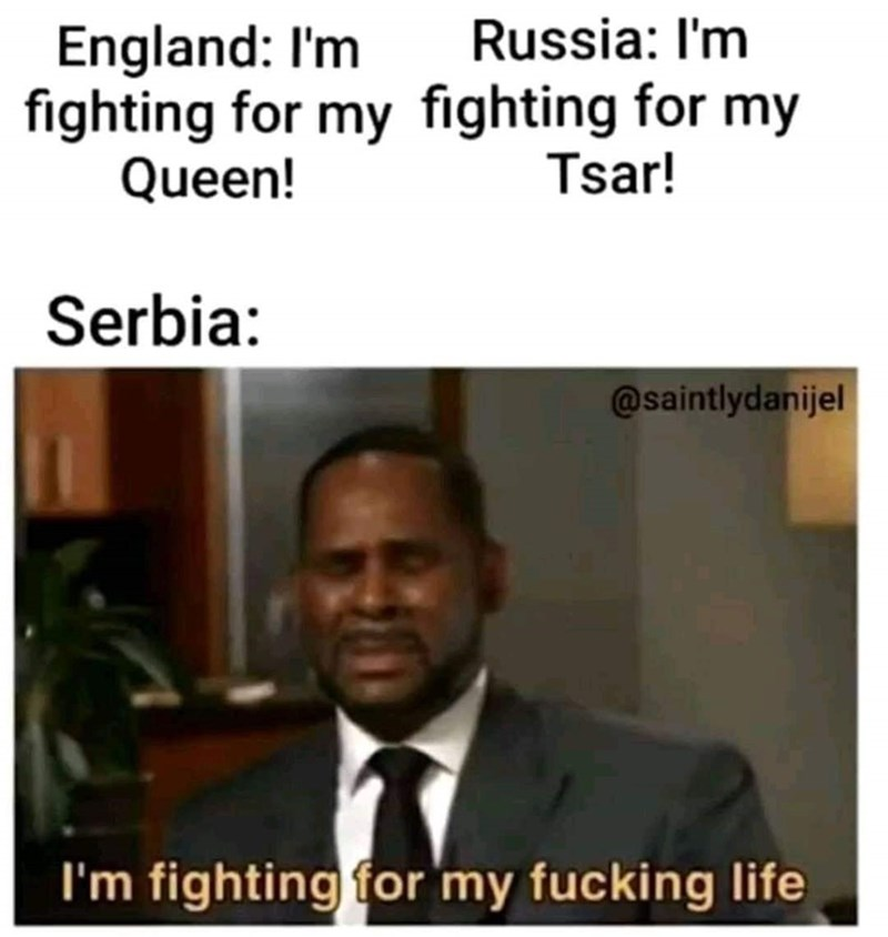 slavic meme - Text - Russia: I'm England: I'm fighting for my fighting for my Queen! Tsar! Serbia: @saintlydanijel I'm fighting for my fucking life