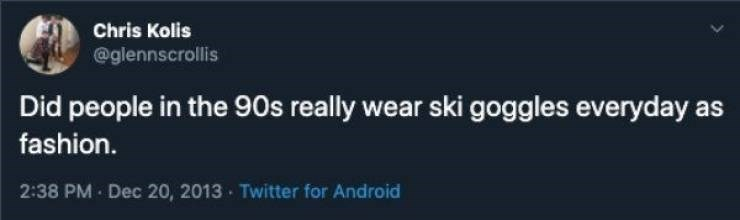 90s tweet - Text - Chris Kolis @glennscrollis Did people in the 90s really wear ski goggles everyday as fashion. 2:38 PM Dec 20, 2013 Twitter for Android