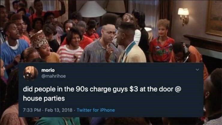 90s tweet - People - morio @mahrihoe did people in the 90s charge guys $3 at the door @ house parties 7:33 PM- Feb 13, 2018 Twitter for iPhone
