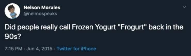 "90s tweet - Text - Nelson Morales @nelmospeaks Did people really call Frozen Yogurt ""Frogurt"" back in the 90s? 7:15 PM Jun 4, 2015 Twitter for iPhone"