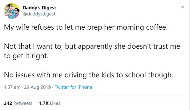 Text - Daddy's Digest @daddysdigest My wife refuses to let me prep her morning coffee. Not that I want to, but apparently she doesn't trust to get it right. No issues with me driving the kids to school though. 4:37 am 29 Aug 2019 Twitter for iPhone 1.7K Likes 242 Retweets >