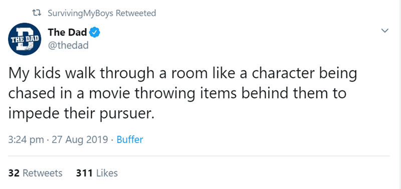 Text - tSurvivingMyBoys Retweeted The Dad @thedad THE DAD My kids walk through a room like a character being chased in a movie throwing items behind them to impede their pursuer. 3:24 pm 27 Aug 2019 Buffer 311 Likes 32 Retweets