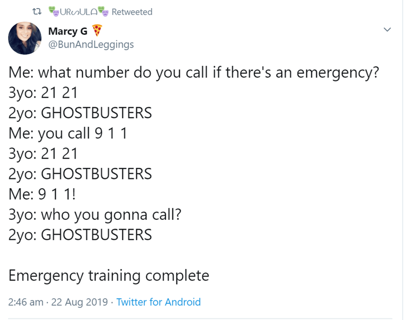 Text - URuULA ta Retweeted Marcy G @BunAndLeggings Me: what number do you call if there's an emergency? 3yo: 21 21 2yo: GHOSTBUSTERS Me: you call 9 1 1 3yo: 21 21 2yo: GHOSTBUSTERS Me: 9 1 1! 3yo: who you gonna call? 2yo: GHOSTBUSTERS Emergency training complete 2:46 am 22 Aug 2019 Twitter for Android