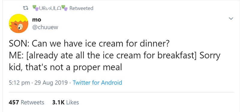 Text - URunULA Retweeted mo @chuuew SON: Can we have ice cream for dinner? ME: [already ate all the ice cream for breakfast] Sorry kid, that's not a proper meal 5:12 pm 29 Aug 2019 Twitter for Android 457 Retweets 3.1K Likes