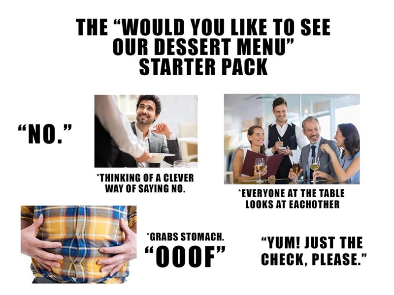 """cartoon meme - Text - THE """"WOULD YOU LIKE TO SEE OUR DESSERT MENU"""" STARTER PACK """"NO."""" *THINKING OF A CLEVER WAY OF SAYING NO. EVERYONE AT THE TABLE LOOKS AT EACHOTHER GRABS STOMACH. """"YUM! JUST THE """"000F"""" CHECK, PLEASE."""""""