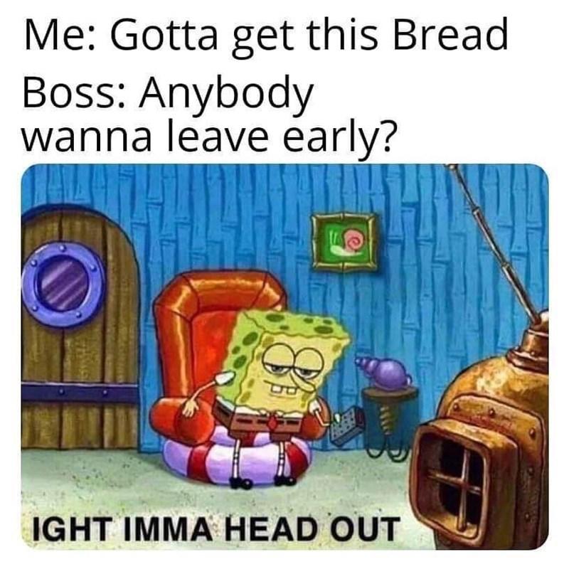 cartoon meme - Cartoon - Me: Gotta get this Bread Boss: Anybody wanna leave early? IGHT IMMA HEAD OUT