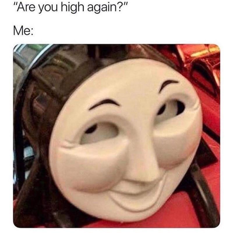 "cartoon meme - Face - ""Are you high again?"" Me:"