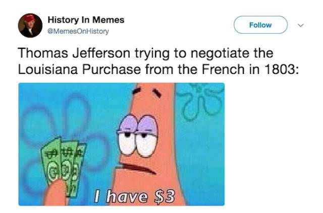 history meme - Text - History In Memes @MemesOnHistory Follow Thomas Jefferson trying to negotiate the Louisiana Purchase from the French in 1803: I have $3